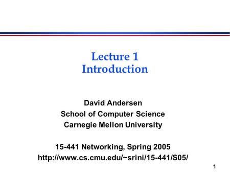 1 Lecture 1 Introduction David Andersen School of Computer Science Carnegie Mellon University 15-441 Networking, Spring 2005