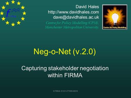 © FIRMA EVK1-CT1999-00016 Neg-o-Net (v.2.0) Capturing stakeholder negotiation within FIRMA David Hales