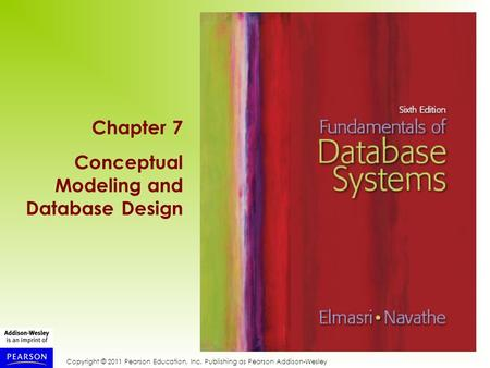 Copyright © 2011 Pearson Education, Inc. Publishing as Pearson Addison-Wesley Chapter 7 Conceptual Modeling and Database Design.