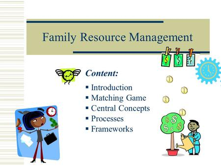 Family Resource Management Content:  Introduction  Matching Game  Central Concepts  Processes  Frameworks.