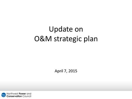 Update on O&M strategic plan April 7, 2015. Background  Over the past three decades, BPA has made substantial investments in the Columbia River Basin.