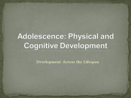 Development Across the Lifespan. Adolescence is a time of considerable physical and psychological growth and change! ADOLESCENCE is the developmental.