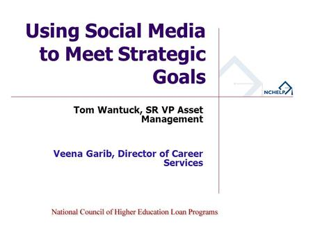 Using Social Media to Meet Strategic Goals Tom Wantuck, SR VP Asset Management KHEAA & The Student Loan People Veena Garib, Director of Career Services.