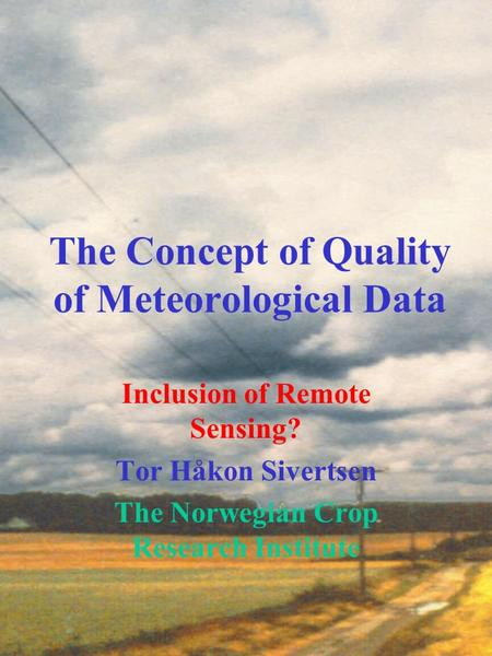 The Concept of Quality of Meteorological Data Inclusion of Remote Sensing? Tor Håkon Sivertsen The Norwegian Crop Research Institute.
