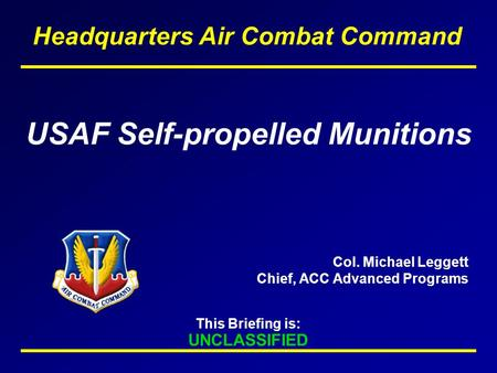 This Briefing is: UNCLASSIFIED Headquarters Air Combat Command USAF Self-propelled Munitions Col. Michael Leggett Chief, ACC Advanced Programs.