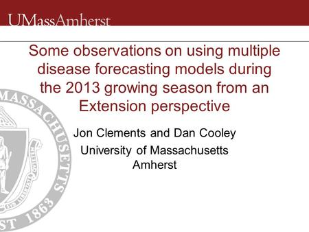 Some observations on using multiple disease forecasting models during the 2013 growing season from an Extension perspective Jon Clements and Dan Cooley.