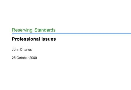 25 October 2000 John Charles Reserving Standards Professional Issues.