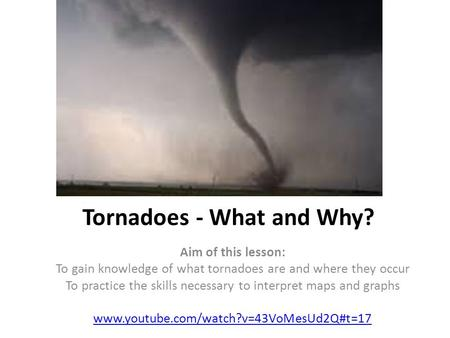 Tornadoes - What and Why? Aim of this lesson: To gain knowledge of what tornadoes are and where they occur To practice the skills necessary to interpret.