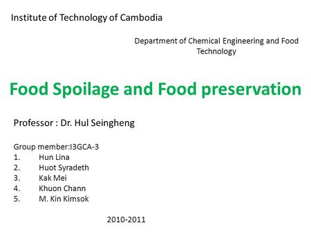 Institute of Technology of Cambodia Department of Chemical Engineering and Food Technology Food Spoilage and Food preservation Professor : Dr. Hul Seingheng.