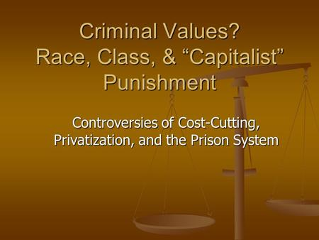 "Criminal Values? Race, Class, & ""Capitalist"" Punishment Controversies of Cost-Cutting, Privatization, and the Prison System."