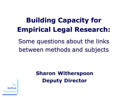 Building Capacity for Empirical Legal Research: Some questions about the links between methods and subjects Sharon Witherspoon Deputy Director.