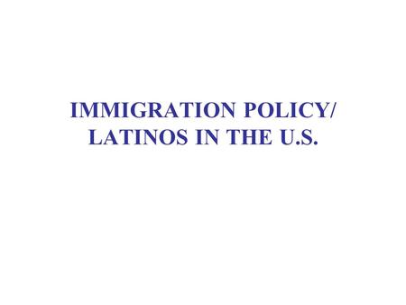 IMMIGRATION POLICY/ LATINOS IN THE U.S.. THE NUMBERS GAME(S) Flows Stocks Proportions Costs and benefits Rates of assimilation Key issue: Diversity or.