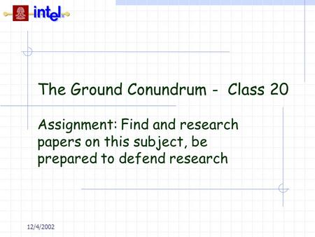 12/4/2002 The Ground Conundrum - Class 20 Assignment: Find and research papers on this subject, be prepared to defend research.