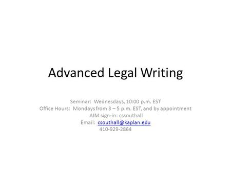 Advanced Legal Writing Seminar: Wednesdays, 10:00 p.m. EST Office Hours: Mondays from 3 – 5 p.m. EST, and by appointment AIM sign-in: cssouthall Email: