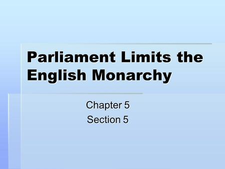Parliament Limits the English Monarchy Chapter 5 Section 5.