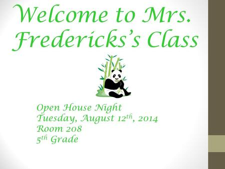 Welcome to Mrs. Fredericks's Class Open House Night Tuesday, August 12 th, 2014 Room 208 5 th Grade.