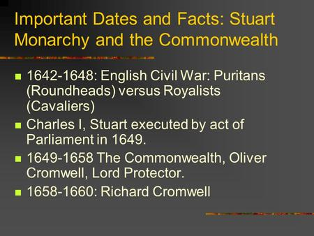 Important Dates and Facts: Stuart Monarchy and the Commonwealth 1642-1648: English Civil War: Puritans (Roundheads) versus Royalists (Cavaliers) Charles.