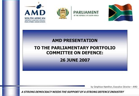 By Simphiwe Hamilton, Executive Director – AMD A STRONG DEMOCRACY NEEDS THE SUPPORT OF A STRONG DEFENCE INDUSTRY AMD PRESENTATION TO THE PARLIAMENTARY.
