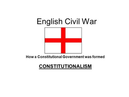 English Civil War How a Constitutional Government was formed CONSTITUTIONALISM.