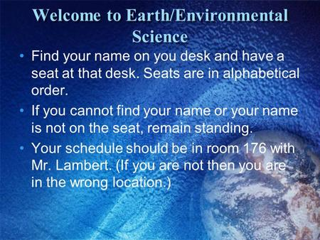 Welcome to Earth/Environmental Science Find your name on you desk and have a seat at that desk. Seats are in alphabetical order. If you cannot find your.