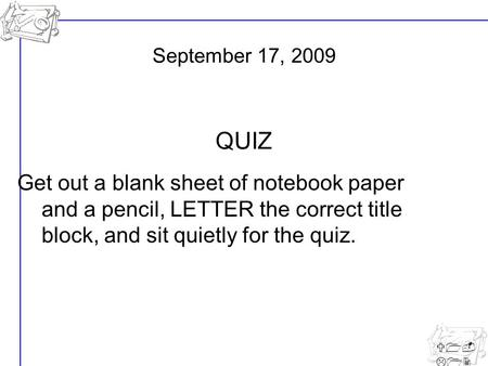 U1- L12 Get out a blank sheet of notebook paper and a pencil, LETTER the correct title block, and sit quietly for the quiz. September 17, 2009 QUIZ.