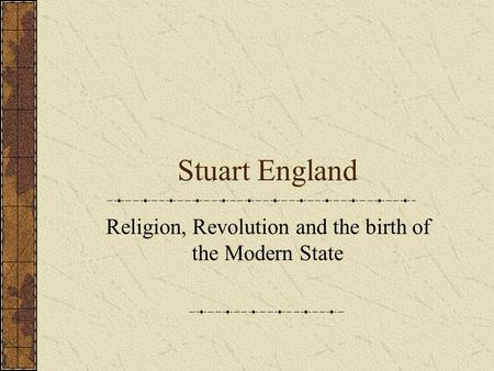Stuart England Religion, Revolution and the birth of the Modern State.