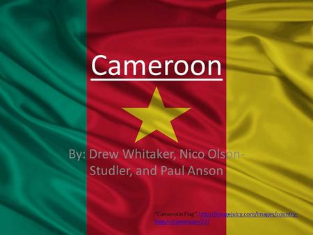 "Cameroon By: Drew Whitaker, Nico Olson- Studler, and Paul Anson ""Cameroon Flag"".  flags/c/cameroon/27/http://imagejuicy.com/images/country-"