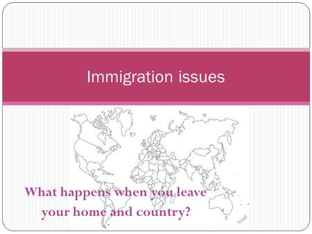 What happens when you leave your home and country? Immigration issues.