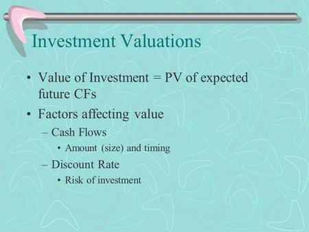 Investment Valuations Value of Investment = PV of expected future CFs Factors affecting value –Cash Flows Amount (size) and timing –Discount Rate Risk.
