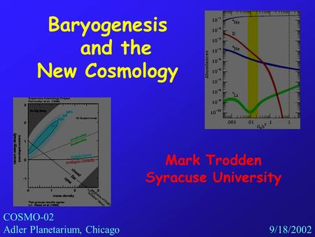 Baryogenesis and the New Cosmology Mark Trodden Syracuse University COSMO-02 Adler Planetarium, Chicago 9/18/2002.