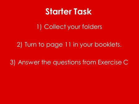Starter Task 1)Collect your folders 2)Turn to page 11 in your booklets. 3)Answer the questions from Exercise C.