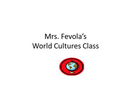 Mrs. Fevola's World Cultures Class. Welcome to Our World Cultures Classroom Treat others the way you would like to be treated Be on time and quiet down.