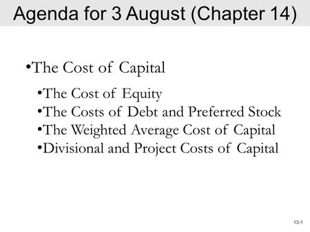 13-1 Agenda for 3 August (Chapter 14) The Cost of Capital The Cost of Equity The Costs of Debt and Preferred Stock The Weighted Average Cost of Capital.