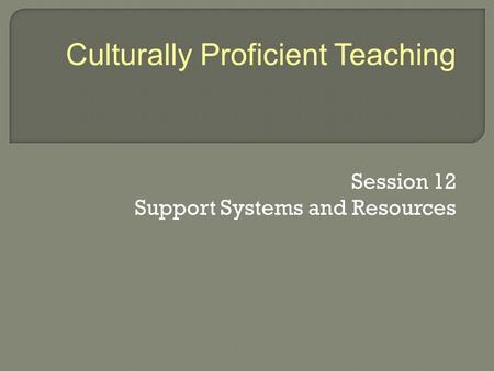 Session 12 Support Systems and Resources Culturally Proficient Teaching.