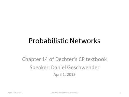 Probabilistic Networks Chapter 14 of Dechter's CP textbook Speaker: Daniel Geschwender April 1, 2013 April 1&3, 2013DanielG--Probabilistic Networks1.