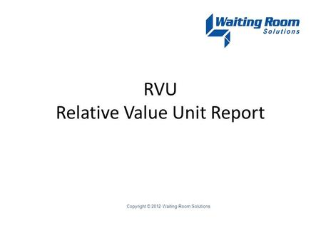 RVU Relative Value Unit Report Copyright © 2012 Waiting Room Solutions.