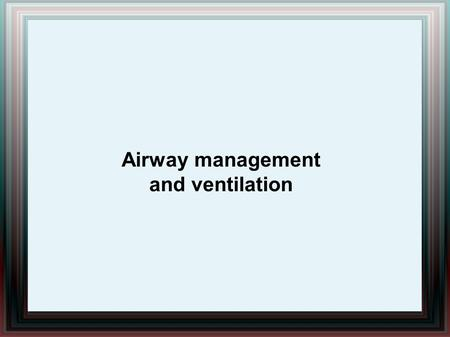 Airway management and ventilation. Airway management and ventilation Patients requiring resuscitation often have an obstructed airway, usually secondary.