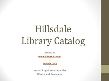 Hillsdale Library Catalog Access at www.library.hc.edu or www.hc.edu or on your Populi account under Library and then Links.