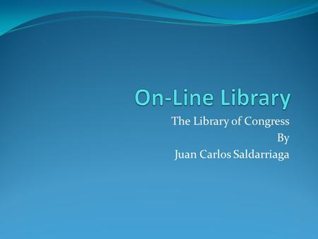 The Library of Congress By Juan Carlos Saldarriaga.