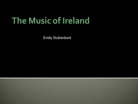 The Music of Ireland Emily Stubenbort.