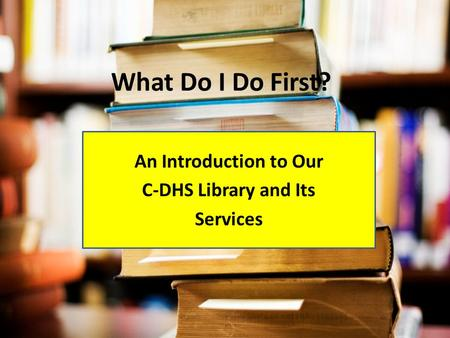 What Do I Do First? An Introduction to Our C-DHS Library and Its Services.