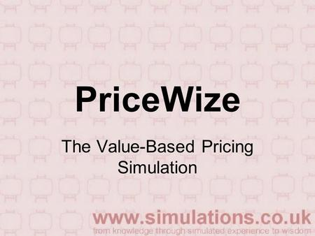 PriceWize The Value-Based Pricing Simulation. What you will do Working with a few others you will run a business for six periods making price decisions.