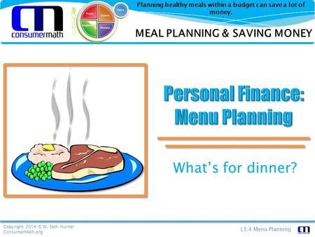 Copyright 2014 © W. Seth Hunter ConsumerMath.org L5.4 Menu Planning Planning healthy meals within a budget can save a lot of money. What's for dinner?