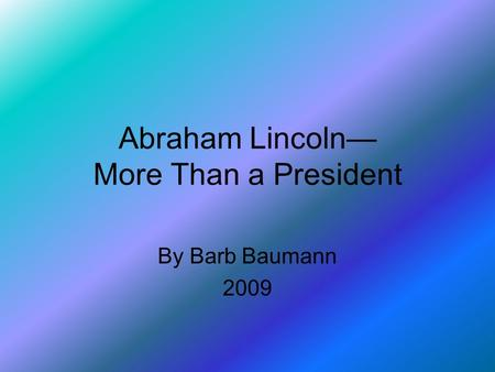 Abraham Lincoln— More Than a President By Barb Baumann 2009.