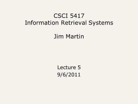 CSCI 5417 Information Retrieval Systems Jim Martin Lecture 5 9/6/2011.