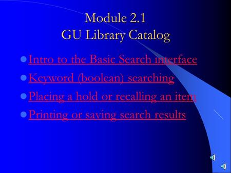 Module 2.1 GU Library Catalog Intro to the Basic Search interface Keyword (boolean) searching Placing a hold or recalling an item Printing or saving search.