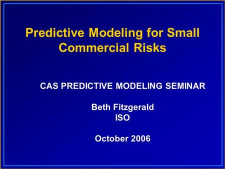Predictive Modeling for Small Commercial Risks CAS PREDICTIVE MODELING SEMINAR Beth Fitzgerald ISO October 2006.
