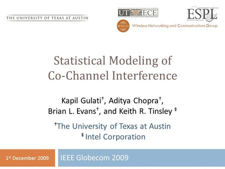 Statistical Modeling of Co-Channel Interference IEEE Globecom 2009 Wireless Networking and Communications Group 1 st December 2009 Kapil Gulati †, Aditya.