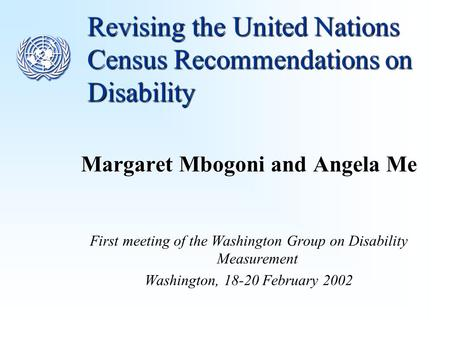 Revising the United Nations Census Recommendations on Disability Margaret Mbogoni and Angela Me First meeting of the Washington Group on Disability Measurement.