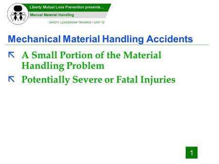 SAFETY LEADERSHIP TRAINING UNIT 12 Manual Material Handling Liberty Mutual Loss Prevention presents… 1 Mechanical Material Handling Accidents ã A Small.